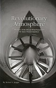 Revolutionary Atmosphere: The Story of the Altitude Wind Tunnel and the Space Power Chambers: The Story of the Altitude Wind Tunnel and the Space Powe 9780160856419
