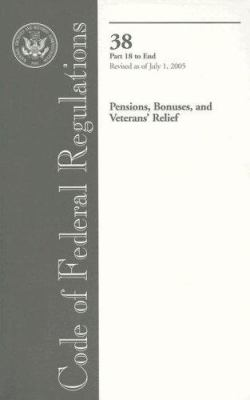 Code of Federal Regulations 38 Pensions, Bonuses, Veterans' Relief: Part 18 to End Revised as of July 1, 2005 9780160739392