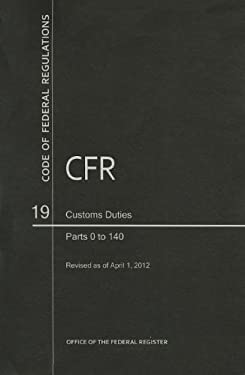 Code of Federal Regulations, Title 19, Customs Duties, PT. 0-140, Revised as of April 1, 2012 9780160907067