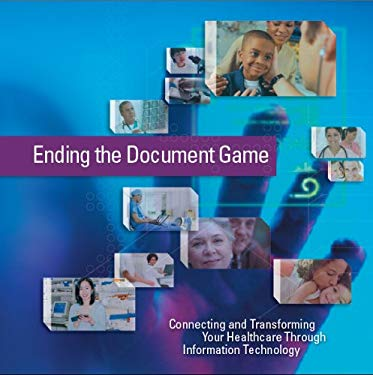 Ending the Document Game: Connecting and Transforming Your Healthcare Through Information Technology 9780160727115