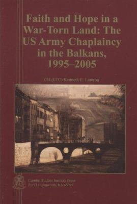 Faith and Hope in a War-Torn Land: The US Army Chaplaincy in the Balkans, 1995-2005 9780160764363