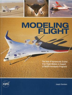Modeling Flight: The Role of Dynamically Scaled Free-Flight Models in Support of NASA's Aerospace Programs: The Role of Dynamically Scaled Free-Flight 9780160846335