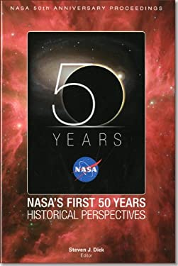 NASA 50th Anniversary Proceedings: NASA's First 50 Years: Historical Perspectives: NASA's First 50 Years, Historical Perspectives 9780160849657