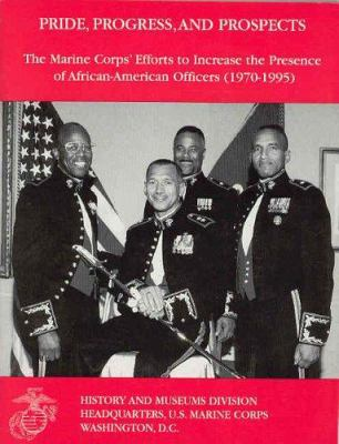 Pride, Progress, and Prospects: The Marine Corps' Efforts to Increase the Presence of African-American Officers (1970-1995) 9780160504747
