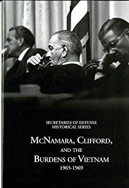 Secretaries of Defense Historical Series, Volume VI: McNamara, Clifford, and the Burdens of Vietnam 1965-1969: McNamara, Clifford, and the Burdens of 9780160881350