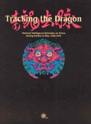 Tracking the Dragon: National Intelligence Estimates on China During the Era of Mao, 1948-1976 9780160731730