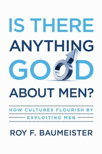 Is There Anything Good about Men?: How Cultures Flourish by Exploiting Men 9780195374100