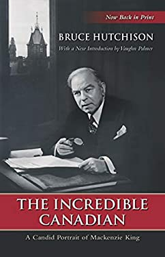 The Incredible Canadian: A Candid Portrait of MacKenzie King 9780195438901