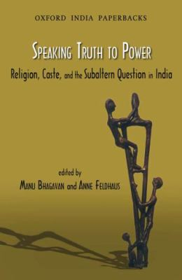Speaking Truth to Power: Religion, Caste, and the Sabaltern Question in India 9780198063490