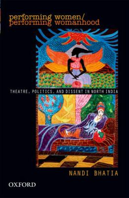 Performing Women: Theatre, Politics, and Dissent in North India 9780198066934