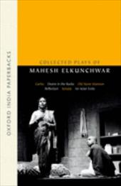 Collected Plays of Mahesh Elkunchwar: Garbo / Desire in the Rocks / Old Stone Mansion / Reflection / Sonata / An Actor Exits
