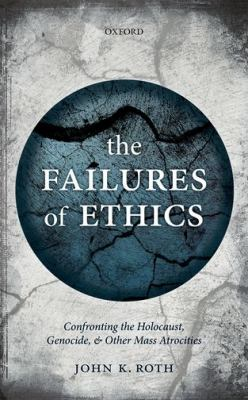 The Failures of Ethics: Confronting the Holocaust, Genocide, and Other Mass Atrocities by John K. Roth