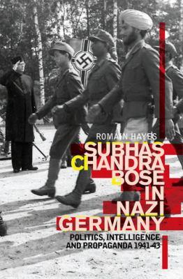 Subhas Chandra Bose in Nazi Germany : Politics, Intelligence and Propaganda 1941-1943