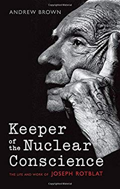 Keeper of the Nuclear Conscience: The Life and Work of Joseph Rotblat 9780199586585