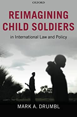 Reimagining Child Soldiers in International Law and Policy 9780199592661