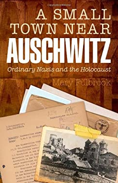 A Small Town Near Auschwitz: Ordinary Nazis and the Holocaust 9780199603305