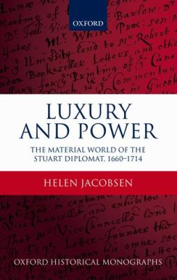 Luxury and Power: The Material World of the Stuart Diplomat, 1660-1714 9780199693757