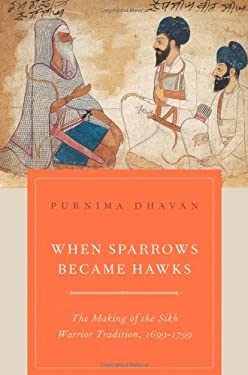 When Sparrows Became Hawks: The Making of the Sikh Warrior Tradition, 1699-1799 9780199756551