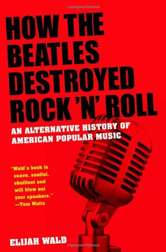 How the Beatles Destroyed Rock 'n' Roll: An Alternative History of American Popular Music 9780199756971