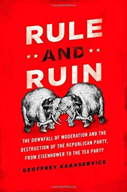 Rule and Ruin: The Downfall of Moderation and the Destruction of the Republican Party, from Eisenhower to the Tea Party 9780199768400