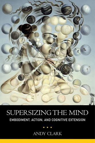Supersizing the Mind: Embodiment, Action, and Cognitive Extension 9780199773688
