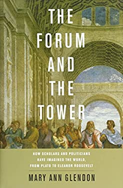 The Forum and the Tower: How Scholars and Politicians Have Imagined the World, from Plato to Eleanor Roosevelt 9780199782451