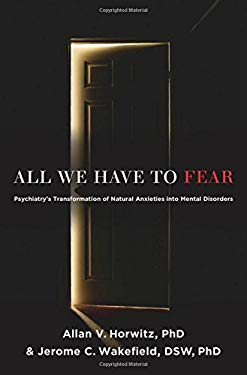 All We Have to Fear: Psychiatry's Transformation of Natural Anxieties Into Mental Disorders 9780199793754