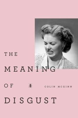 The Meaning of Disgust: Life, Death, and Revulsion 9780199829538
