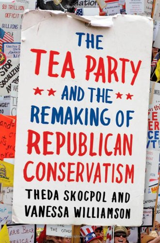 The Tea Party and the Remaking of Republican Conservatism 9780199832637
