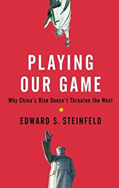 Playing Our Game: Why China's Rise Doesn't Threaten the West 9780199837083