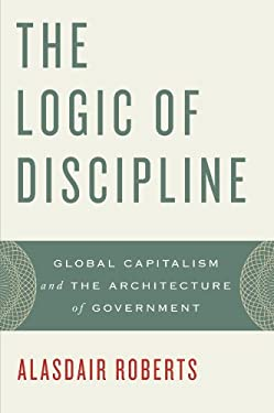 The Logic of Discipline: Global Capitalism and the Architecture of Government 9780199846146