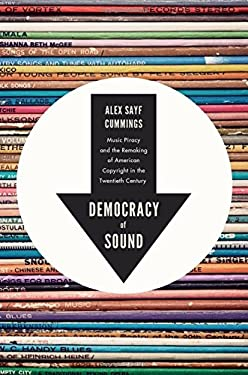 Democracy of Sound: Music Piracy and the Remaking of American Copyright in the Twentieth Century 9780199858224