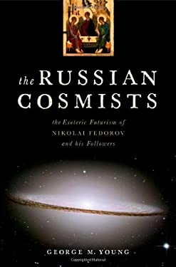 The Russian Cosmists: The Esoteric Futurism of Nikolai Federov and His Followers 9780199892945
