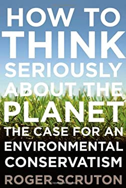 How to Think Seriously about the Planet: The Case for an Environmental Conservatism 9780199895571