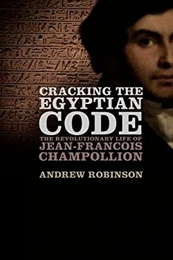 Cracking the Egyptian Code: The Revolutionary Life of Jean-Francois Champollion