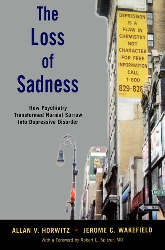 The Loss of Sadness: How Psychiatry Transformed Normal Sorrow Into Depressive Disorder 9780199921577