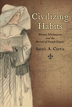 Civilizing Habits: Women Missionaries and the Revival of French Empire 9780199922840