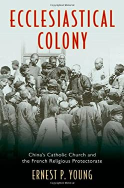 Ecclesiastical Colony: China's Catholic Church and the French Religious Protectorate