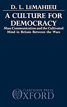 A Culture for Democracy: Mass Communication and the Cultivated Mind in Britain Between the Wars 9780198201373