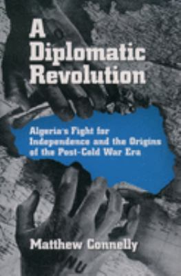 A Diplomatic Revolution: Algeria's Fight for Independence and the Origins of the Post-Cold War Era 9780195170955
