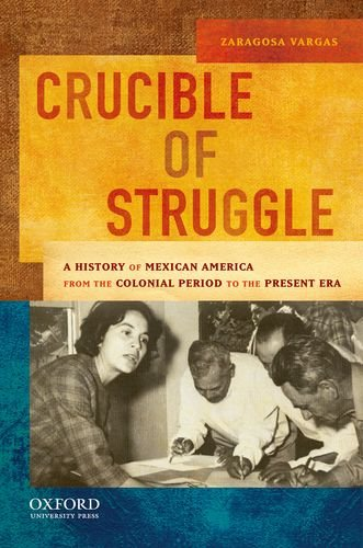 Crucible of Struggle: A History of Mexican Americans from the Colonial Period to the Present Era 9780195158519