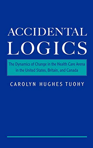 Accidental Logics: The Dynamics of Change in the Health Care Arena in the United States, Britain, and Canada 9780195128215