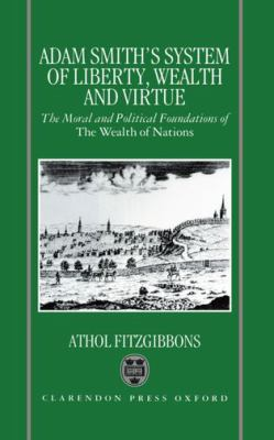 Adam Smith's System of Liberty, Wealth, and Virtue: The Moral and Political Foundations of the Wealth of Nations 9780198289234