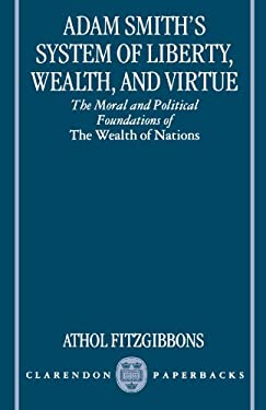 Adam Smith's System of Liberty, Wealth, and Virtue: The Moral and Political Foundations of the Wealth of Nations 9780198292883