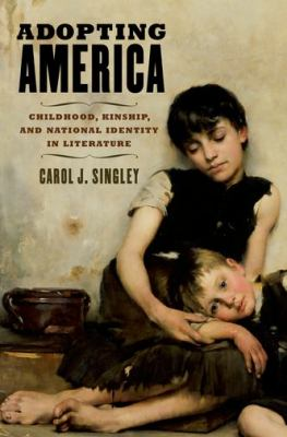 Adopting America: Childhood, Kinship, and National Identity in Literature 9780199779390