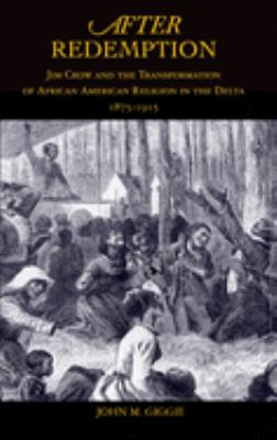 After Redemption: Jim Crow and the Transformation of African American Religion in the Delta, 1875-1915 9780195304046
