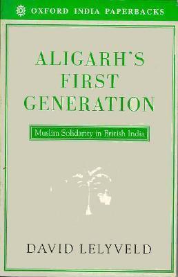 Aligarh's First Generation: Muslim Solidarity in British India 9780195636659