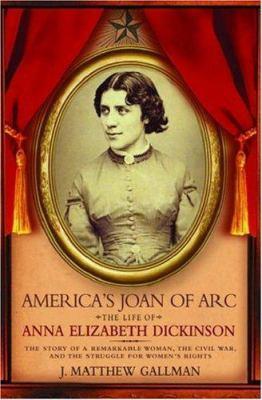 America's Joan of Arc: The Life of Anna Elizabeth Dickinson - Gallman, J. Matthew