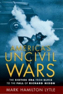 America's Uncivil Wars: The Sixties Era from Elvis to the Fall of Richard Nixon 9780195174960