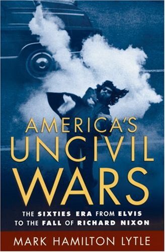 America's Uncivil Wars: The Sixties Era from Elvis to the Fall of Richard Nixon 9780195174977